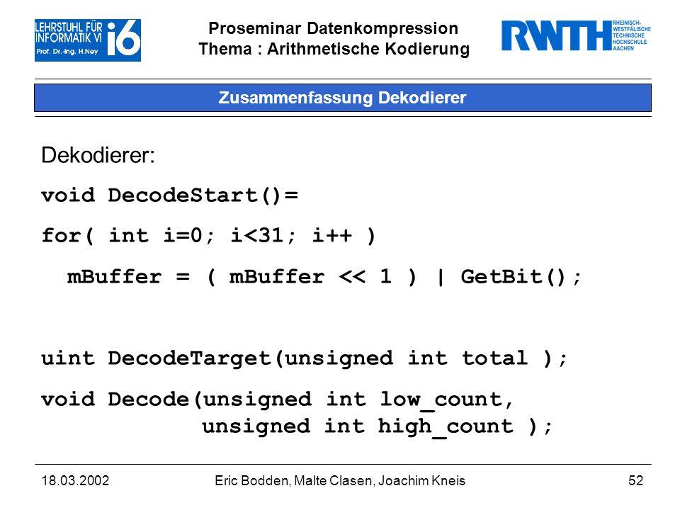 Proseminar Datenkompression Thema : Arithmetische Kodierung 18.03.2002Eric Bodden, Malte Clasen, Joachim Kneis52 Zusammenfassung Dekodierer Dekodierer: void DecodeStart()= for( int i=0; i<31; i++ ) mBuffer = ( mBuffer << 1 )   GetBit(); uint DecodeTarget(unsigned int total ); void Decode(unsigned int low_count, unsigned int high_count );