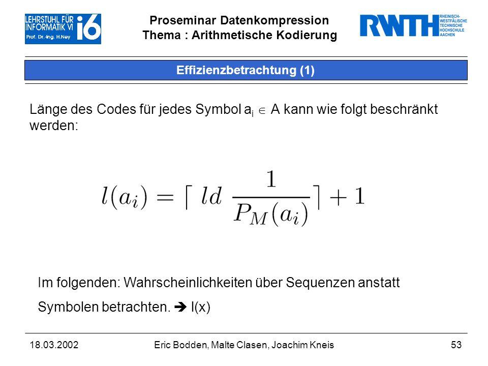 Proseminar Datenkompression Thema : Arithmetische Kodierung 18.03.2002Eric Bodden, Malte Clasen, Joachim Kneis53 Effizienzbetrachtung (1) Länge des Codes für jedes Symbol a i A kann wie folgt beschränkt werden: Im folgenden: Wahrscheinlichkeiten über Sequenzen anstatt Symbolen betrachten.