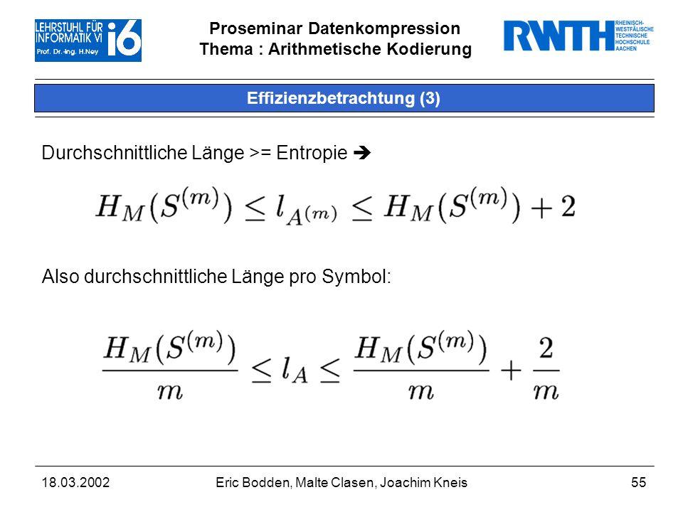 Proseminar Datenkompression Thema : Arithmetische Kodierung 18.03.2002Eric Bodden, Malte Clasen, Joachim Kneis55 Effizienzbetrachtung (3) Durchschnittliche Länge >= Entropie Also durchschnittliche Länge pro Symbol: