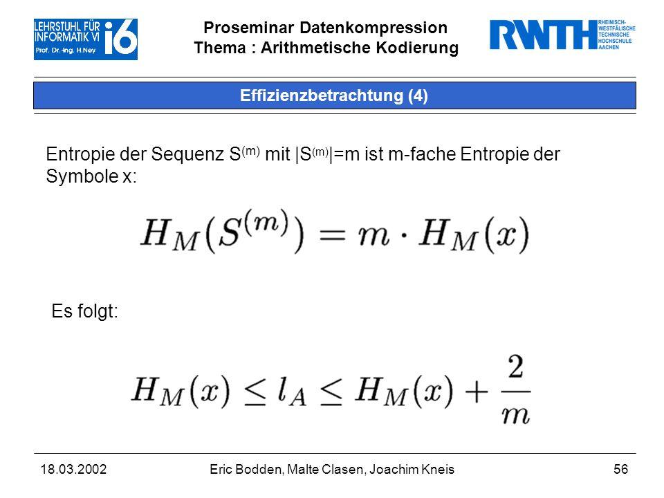 Proseminar Datenkompression Thema : Arithmetische Kodierung 18.03.2002Eric Bodden, Malte Clasen, Joachim Kneis56 Effizienzbetrachtung (4) Entropie der Sequenz S (m) mit  S (m)  =m ist m-fache Entropie der Symbole x: Es folgt: