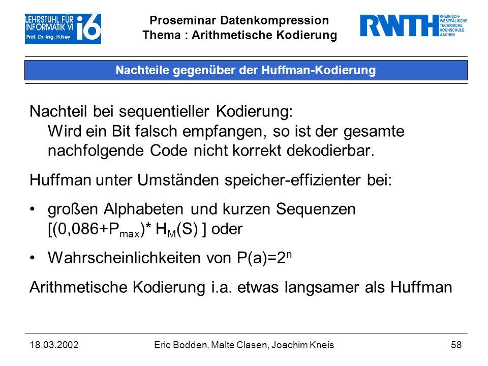 Proseminar Datenkompression Thema : Arithmetische Kodierung 18.03.2002Eric Bodden, Malte Clasen, Joachim Kneis58 Nachteile gegenüber der Huffman-Kodierung Nachteil bei sequentieller Kodierung: Wird ein Bit falsch empfangen, so ist der gesamte nachfolgende Code nicht korrekt dekodierbar.