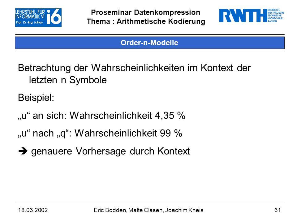 Proseminar Datenkompression Thema : Arithmetische Kodierung 18.03.2002Eric Bodden, Malte Clasen, Joachim Kneis61 Order-n-Modelle Betrachtung der Wahrscheinlichkeiten im Kontext der letzten n Symbole Beispiel: u an sich: Wahrscheinlichkeit 4,35 % u nach q: Wahrscheinlichkeit 99 % genauere Vorhersage durch Kontext