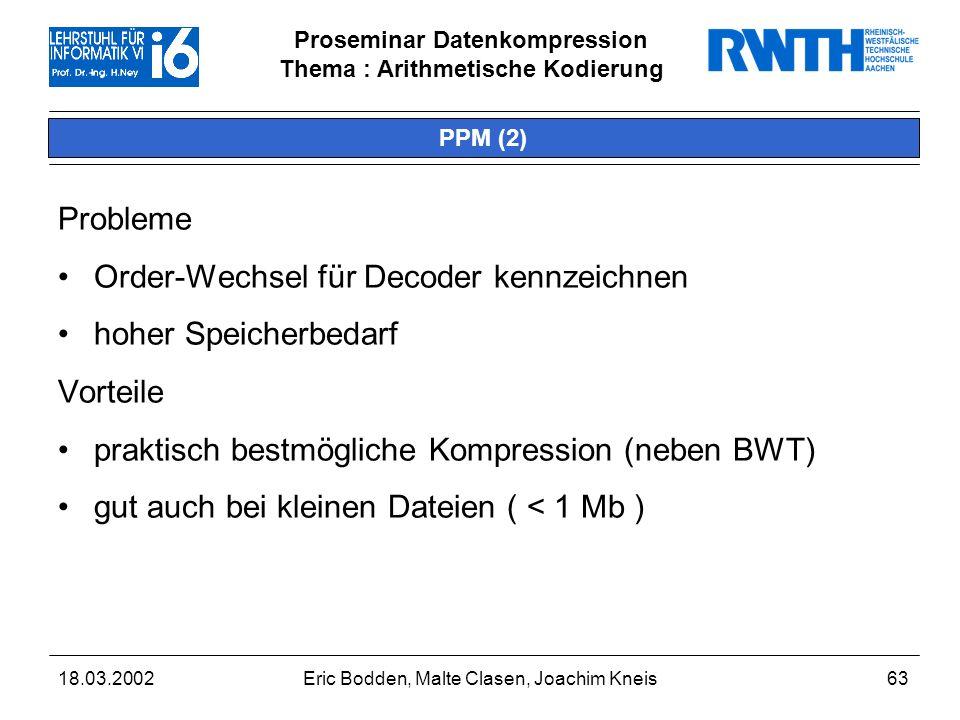 Proseminar Datenkompression Thema : Arithmetische Kodierung 18.03.2002Eric Bodden, Malte Clasen, Joachim Kneis63 PPM (2) Probleme Order-Wechsel für Decoder kennzeichnen hoher Speicherbedarf Vorteile praktisch bestmögliche Kompression (neben BWT) gut auch bei kleinen Dateien ( < 1 Mb )