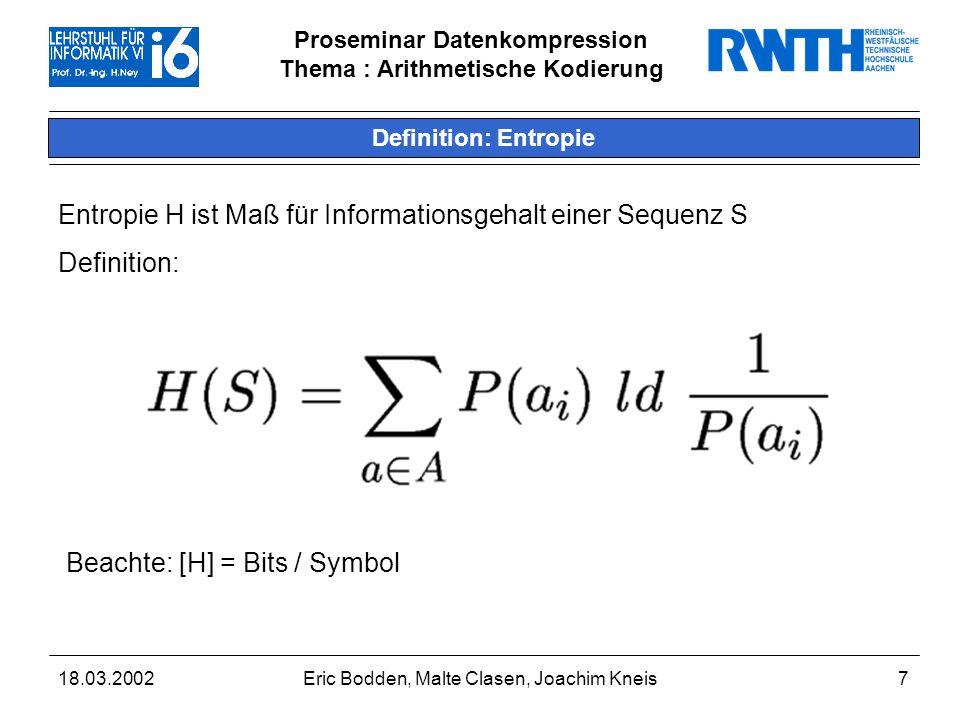 Proseminar Datenkompression Thema : Arithmetische Kodierung 18.03.2002Eric Bodden, Malte Clasen, Joachim Kneis7 Definition: Entropie Entropie H ist Maß für Informationsgehalt einer Sequenz S Definition: Beachte: [H] = Bits / Symbol