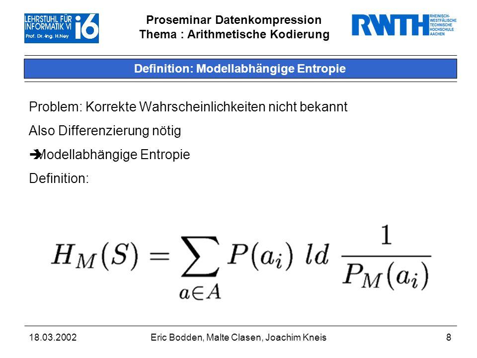 Proseminar Datenkompression Thema : Arithmetische Kodierung 18.03.2002Eric Bodden, Malte Clasen, Joachim Kneis8 Definition: Modellabhängige Entropie Problem: Korrekte Wahrscheinlichkeiten nicht bekannt Also Differenzierung nötig Modellabhängige Entropie Definition: