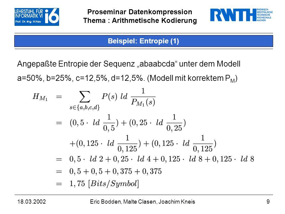 Proseminar Datenkompression Thema : Arithmetische Kodierung 18.03.2002Eric Bodden, Malte Clasen, Joachim Kneis9 Beispiel: Entropie (1) Angepaßte Entropie der Sequenz abaabcda unter dem Modell a=50%, b=25%, c=12,5%, d=12,5%.