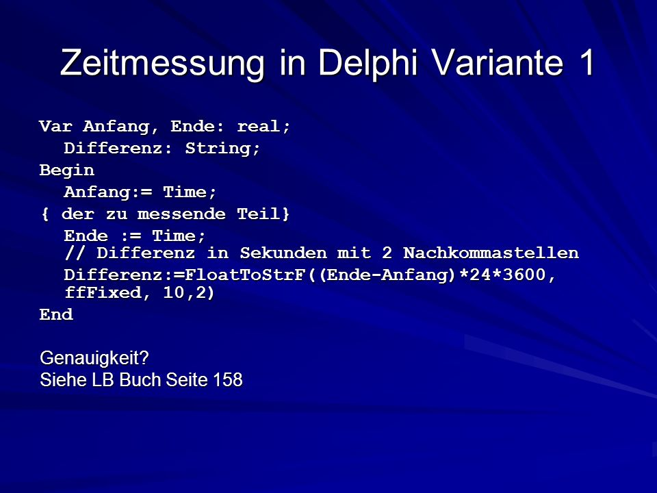 Zeitmessung in Delphi Variante 1 Var Anfang, Ende: real; Differenz: String; Begin Anfang:= Time; { der zu messende Teil} Ende := Time; // Differenz in