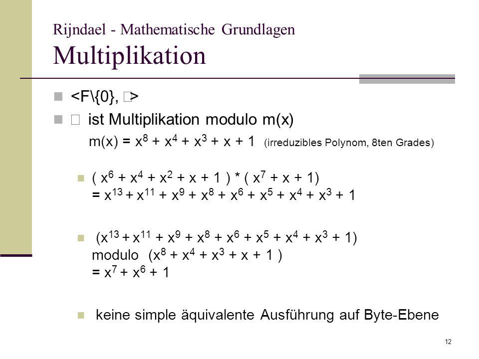 12 Rijndael - Mathematische Grundlagen Multiplikation ist Multiplikation modulo m(x) m(x) = x 8 + x 4 + x 3 + x + 1 (irreduzibles Polynom, 8ten Grades