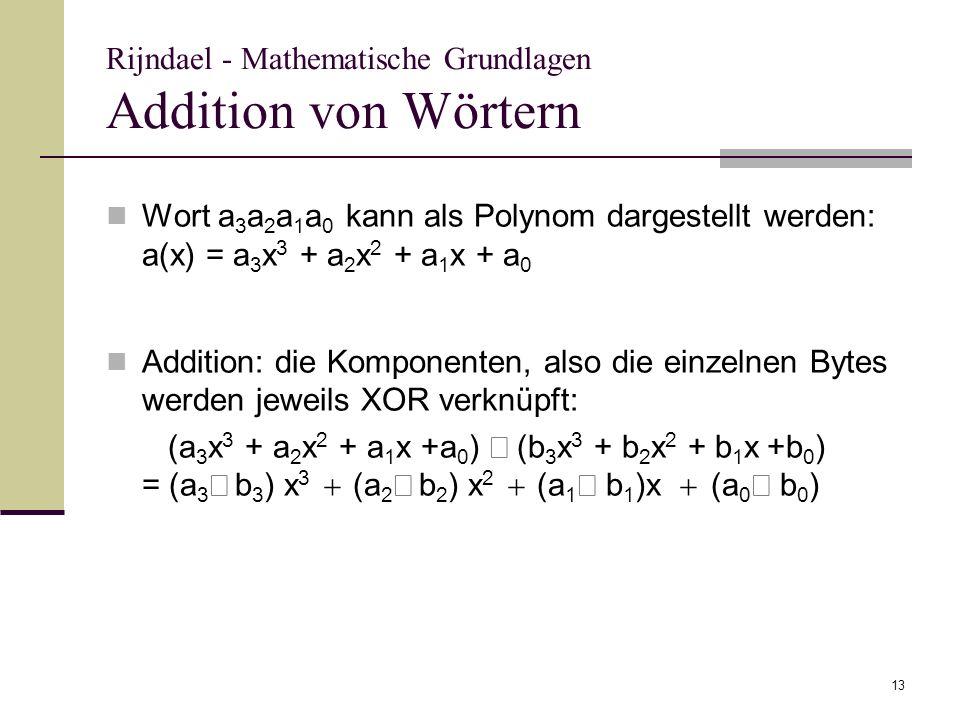 13 Rijndael - Mathematische Grundlagen Addition von Wörtern Wort a 3 a 2 a 1 a 0 kann als Polynom dargestellt werden: a(x) = a 3 x 3 + a 2 x 2 + a 1 x