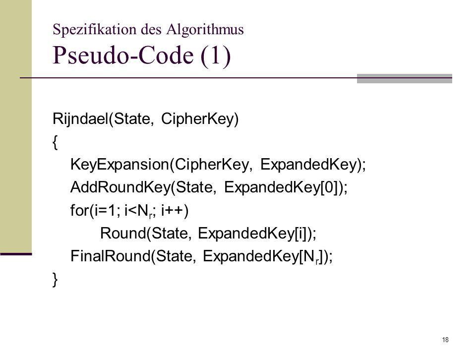 18 Spezifikation des Algorithmus Pseudo-Code (1) Rijndael(State, CipherKey) { KeyExpansion(CipherKey, ExpandedKey); AddRoundKey(State, ExpandedKey[0])