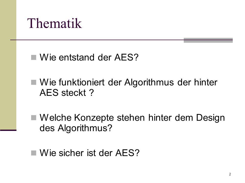 2 Thematik Wie entstand der AES? Wie funktioniert der Algorithmus der hinter AES steckt ? Welche Konzepte stehen hinter dem Design des Algorithmus? Wi