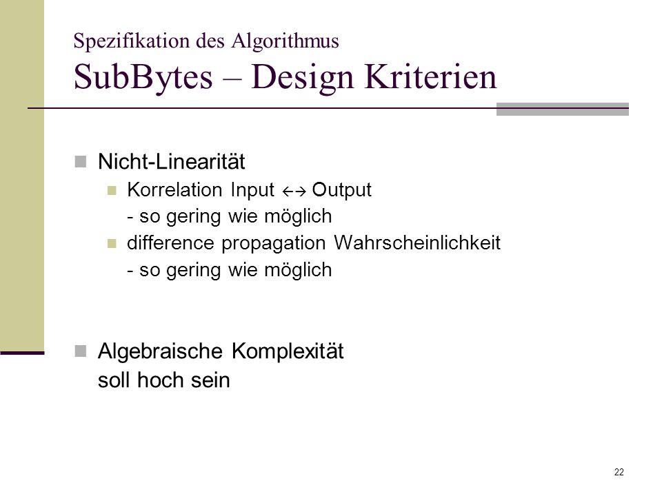22 Spezifikation des Algorithmus SubBytes – Design Kriterien Nicht-Linearität Korrelation Input Output - so gering wie möglich difference propagation