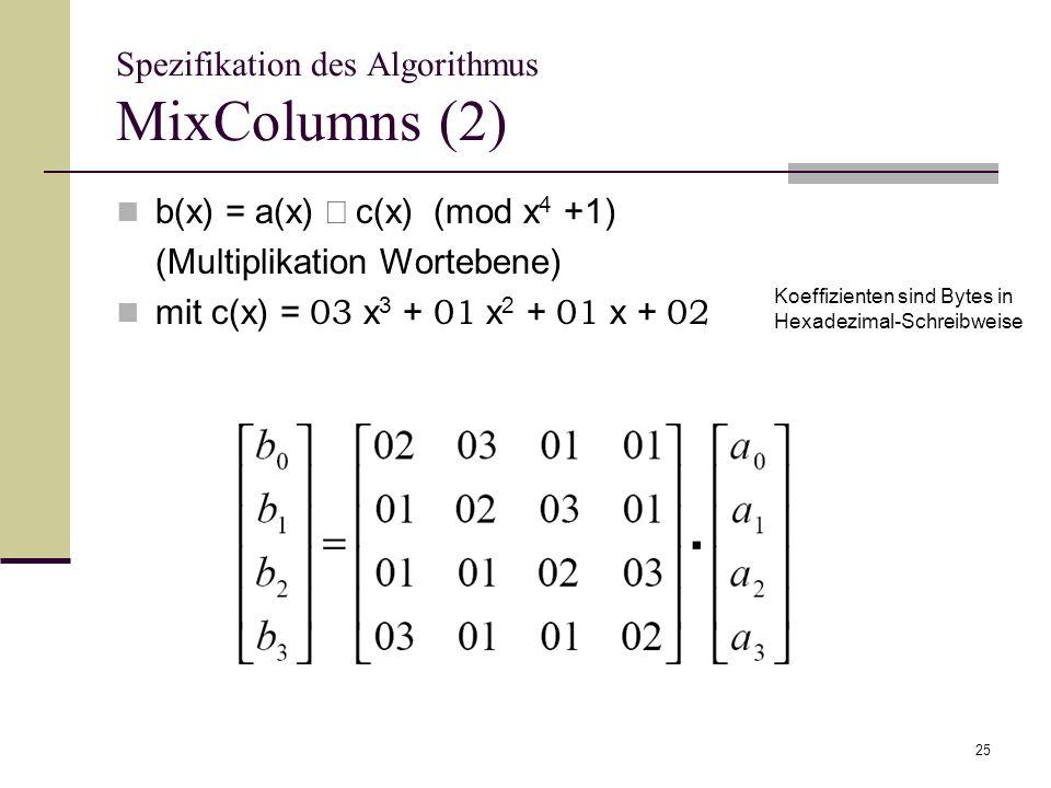 25 Spezifikation des Algorithmus MixColumns (2) b(x) = a(x) c(x) (mod x 4 +1) (Multiplikation Wortebene) mit c(x) = 03 x 3 + 01 x 2 + 01 x + 02 Koeffi