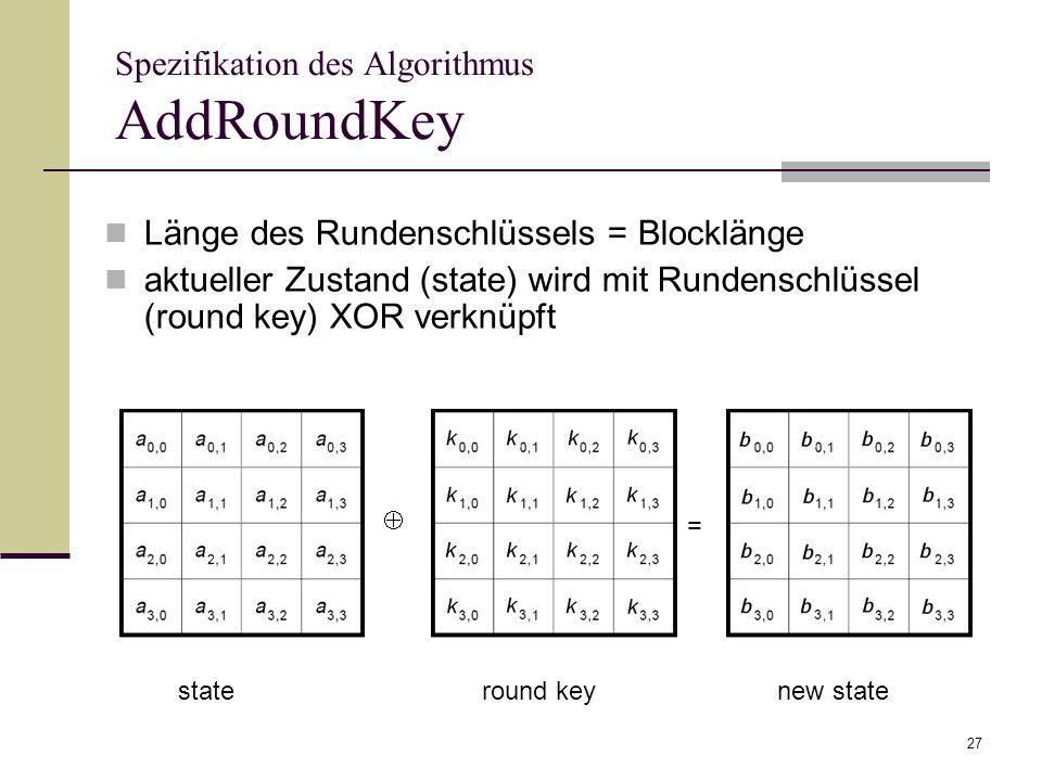 27 Spezifikation des Algorithmus AddRoundKey Länge des Rundenschlüssels = Blocklänge aktueller Zustand (state) wird mit Rundenschlüssel (round key) XO