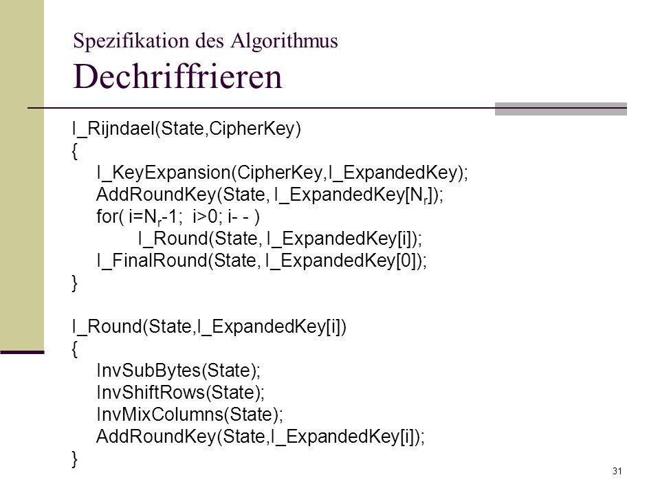 31 Spezifikation des Algorithmus Dechriffrieren I_Rijndael(State,CipherKey) { I_KeyExpansion(CipherKey,I_ExpandedKey); AddRoundKey(State, I_ExpandedKe
