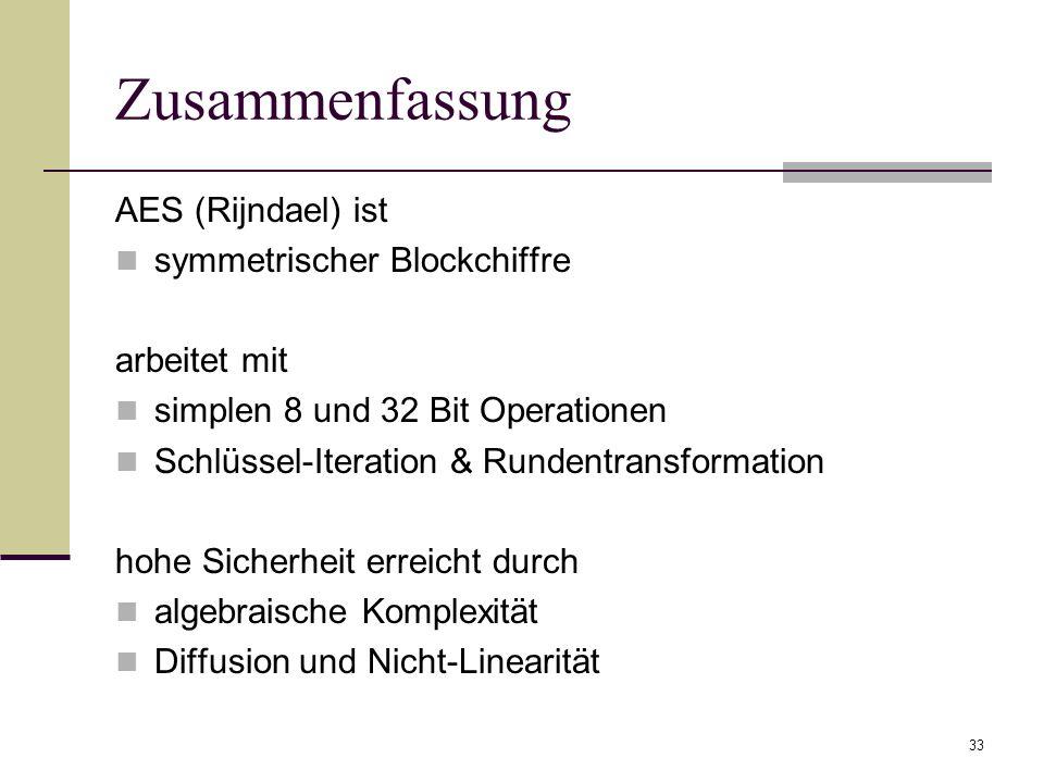 33 Zusammenfassung AES (Rijndael) ist symmetrischer Blockchiffre arbeitet mit simplen 8 und 32 Bit Operationen Schlüssel-Iteration & Rundentransformat