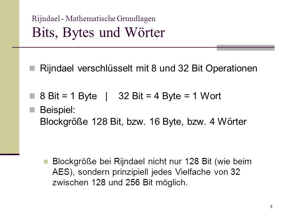 8 Rijndael - Mathematische Grundlagen Bits, Bytes und Wörter Rijndael verschlüsselt mit 8 und 32 Bit Operationen 8 Bit = 1 Byte | 32 Bit = 4 Byte = 1