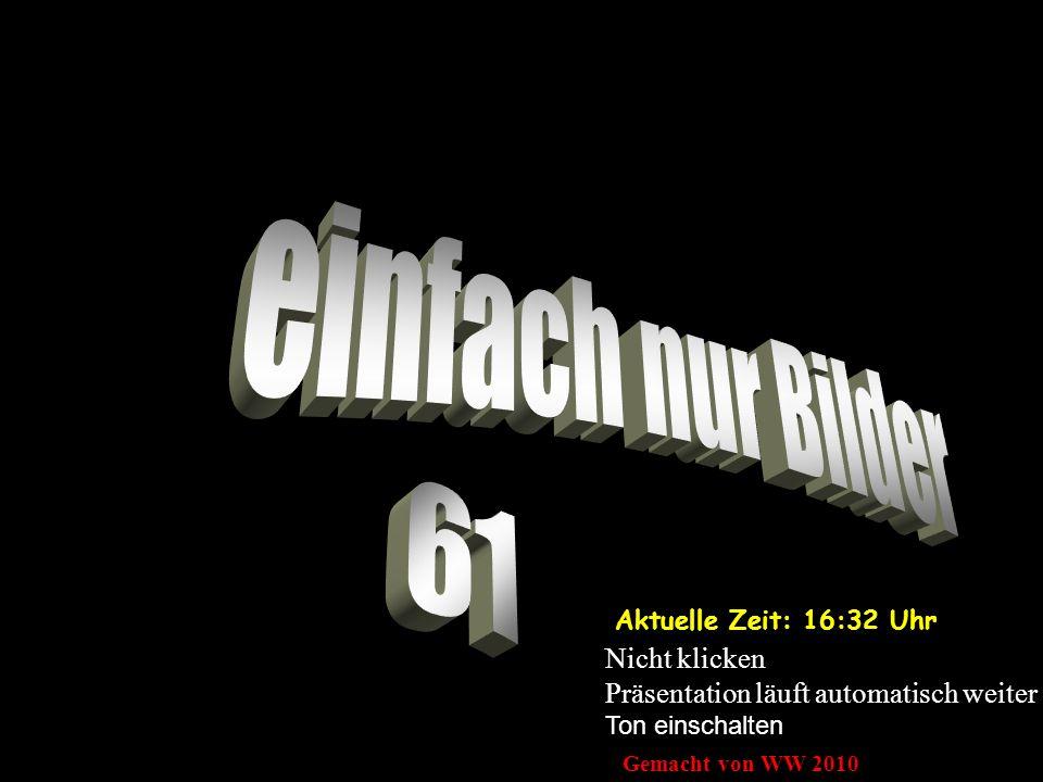 Aktuelle Zeit: 16:33 Uhr Nicht klicken Präsentation läuft automatisch weiter Ton einschalten Gemacht von WW 2010