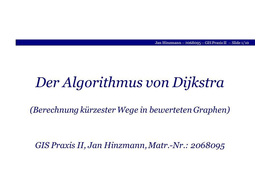 Jan Hinzmann – 2068095 – GIS Praxis II – Slide 1/10 Der Algorithmus von Dijkstra (Berechnung kürzester Wege in bewerteten Graphen) GIS Praxis II, Jan Hinzmann, Matr.-Nr.: 2068095