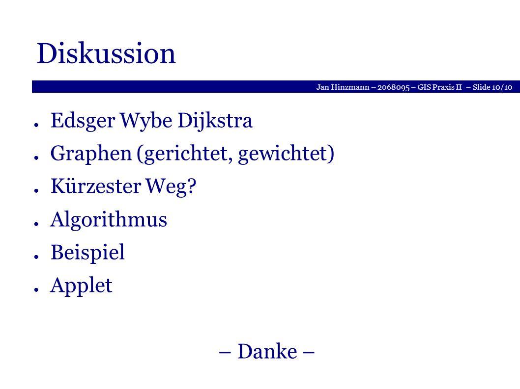 Jan Hinzmann – 2068095 – GIS Praxis II – Slide 10/10 Diskussion Edsger Wybe Dijkstra Graphen (gerichtet, gewichtet) Kürzester Weg.
