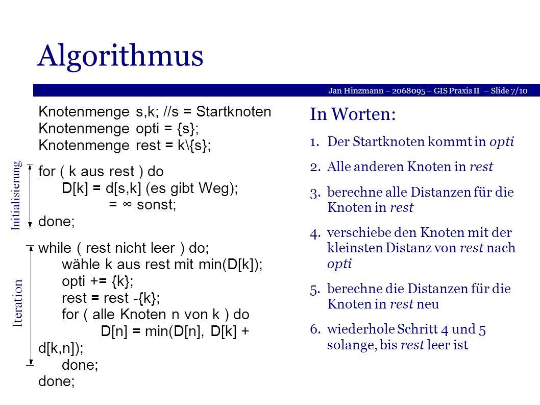 Jan Hinzmann – 2068095 – GIS Praxis II – Slide 7/10 Algorithmus Knotenmenge s,k; //s = Startknoten Knotenmenge opti = {s}; Knotenmenge rest = k\{s}; for ( k aus rest ) do D[k] = d[s,k] (es gibt Weg); = sonst; done; while ( rest nicht leer ) do; wähle k aus rest mit min(D[k]); opti += {k}; rest = rest -{k}; for ( alle Knoten n von k ) do D[n] = min(D[n], D[k] + d[k,n]); done; done; In Worten: 1.Der Startknoten kommt in opti 2.Alle anderen Knoten in rest 3.berechne alle Distanzen für die Knoten in rest 4.verschiebe den Knoten mit der kleinsten Distanz von rest nach opti 5.berechne die Distanzen für die Knoten in rest neu 6.wiederhole Schritt 4 und 5 solange, bis rest leer ist Initialisierung Iteration