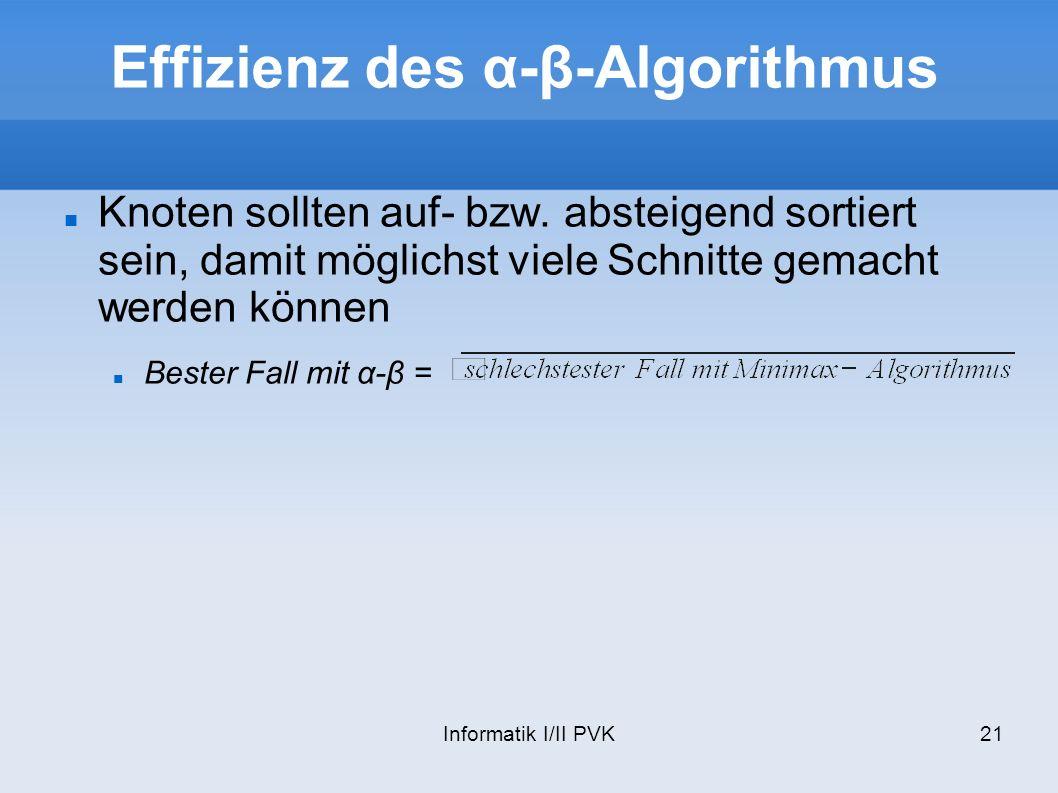Informatik I/II PVK21 Effizienz des α-β-Algorithmus Knoten sollten auf- bzw. absteigend sortiert sein, damit möglichst viele Schnitte gemacht werden k