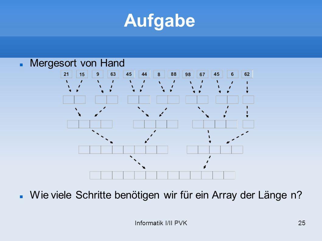 Informatik I/II PVK25 Aufgabe Mergesort von Hand Wie viele Schritte benötigen wir für ein Array der Länge n?