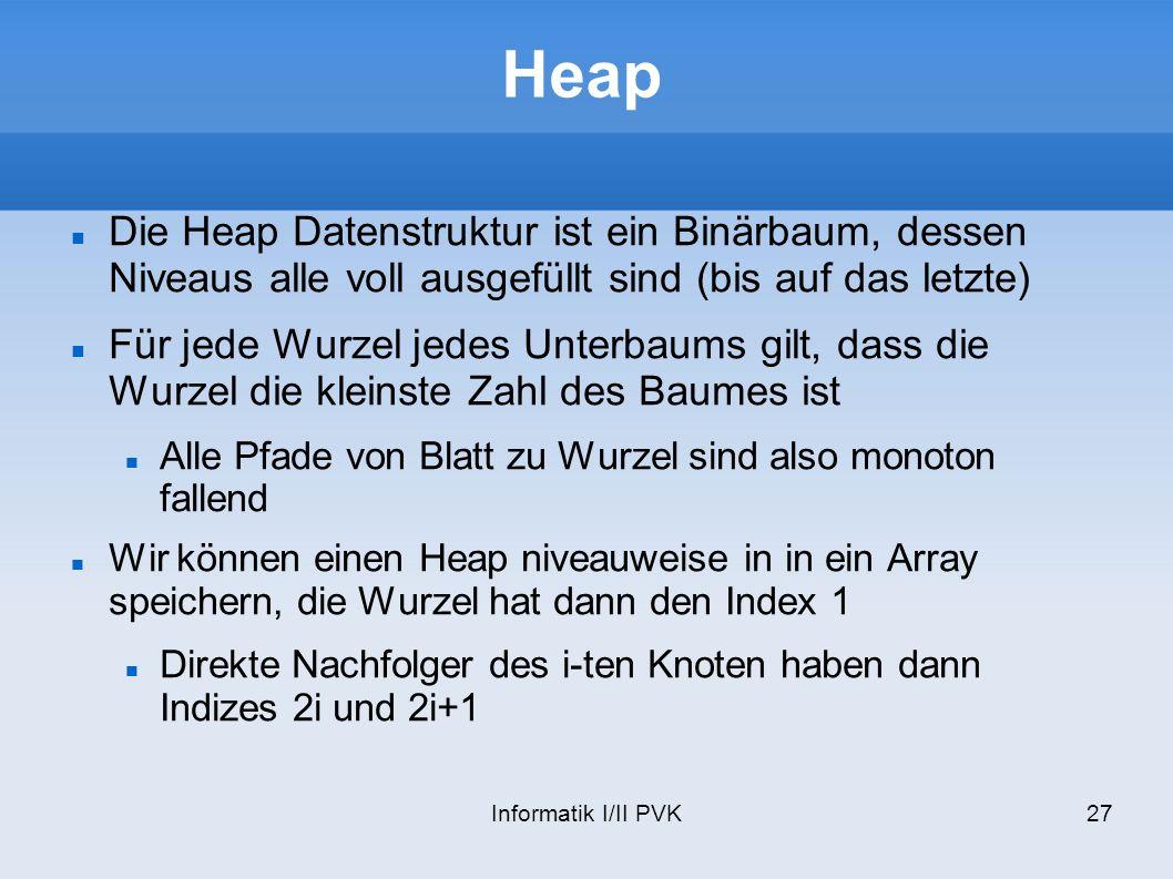 Informatik I/II PVK27 Heap Die Heap Datenstruktur ist ein Binärbaum, dessen Niveaus alle voll ausgefüllt sind (bis auf das letzte) Für jede Wurzel jed