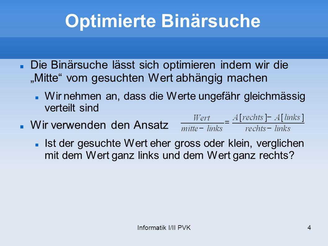 Informatik I/II PVK4 Optimierte Binärsuche Die Binärsuche lässt sich optimieren indem wir die Mitte vom gesuchten Wert abhängig machen Wir nehmen an,