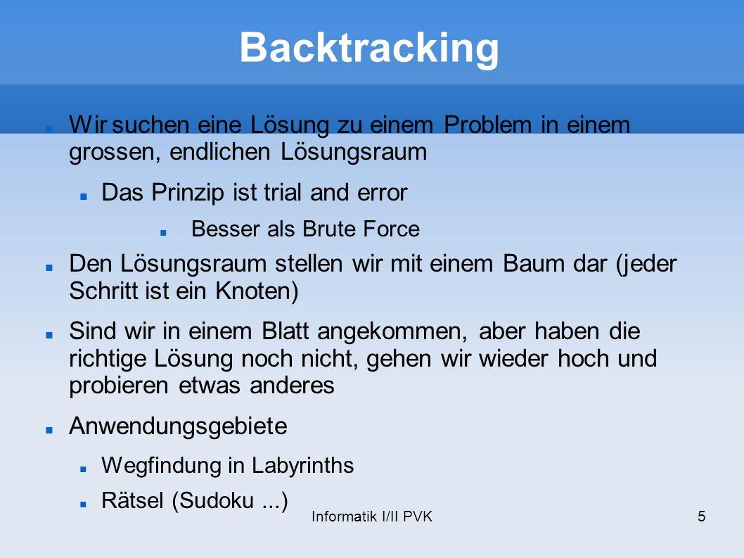 Informatik I/II PVK6 Backtracking Der Zustandsbaum wird depth first durchlaufen Wenn möglich frühzeitig abbrechen Verwende Nebenbedingungen für Tree-Pruning Verwende problembezogene Heuristiken
