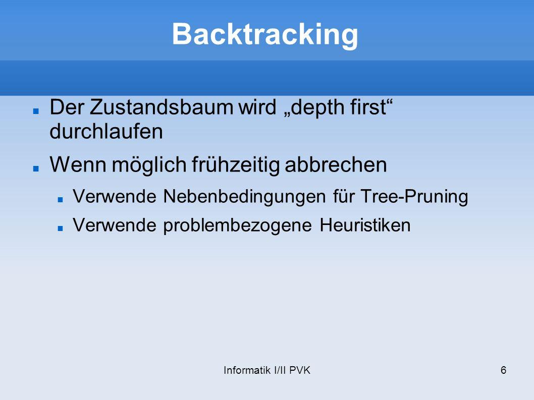 Informatik I/II PVK7 Backtracking an der Prüfung Meistens ist das durchführen aller Möglichkeiten kein Problem Die Schwierigkeit liegt beim Finden der Nebenbedingungen, damit frühzeitig abgebrochen werden kann.