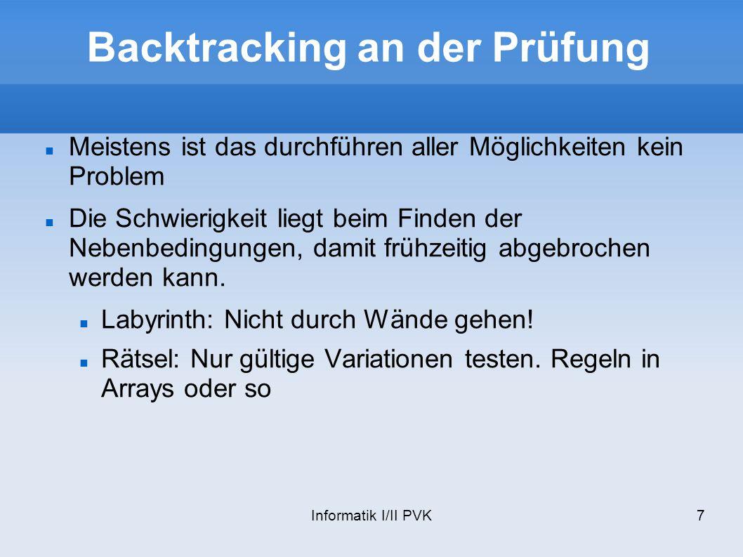 Informatik I/II PVK7 Backtracking an der Prüfung Meistens ist das durchführen aller Möglichkeiten kein Problem Die Schwierigkeit liegt beim Finden der