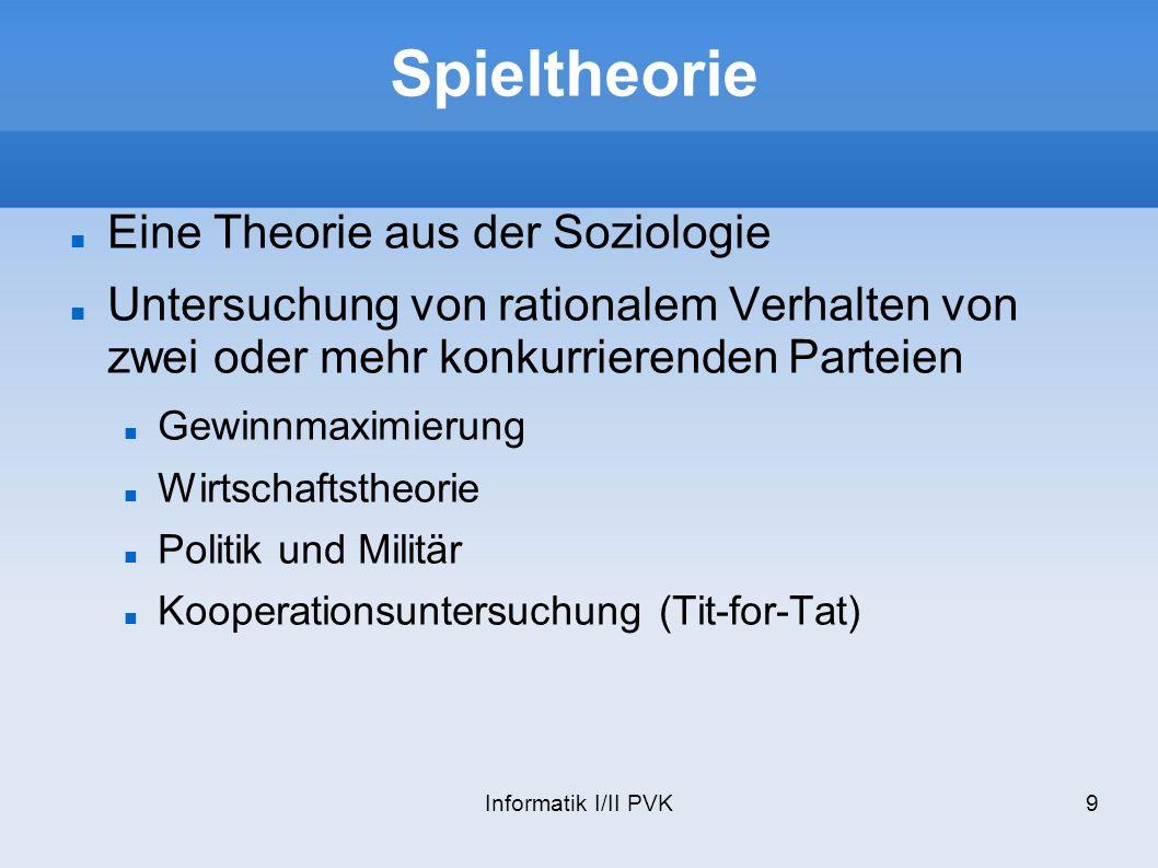 Informatik I/II PVK9 Spieltheorie Eine Theorie aus der Soziologie Untersuchung von rationalem Verhalten von zwei oder mehr konkurrierenden Parteien Ge