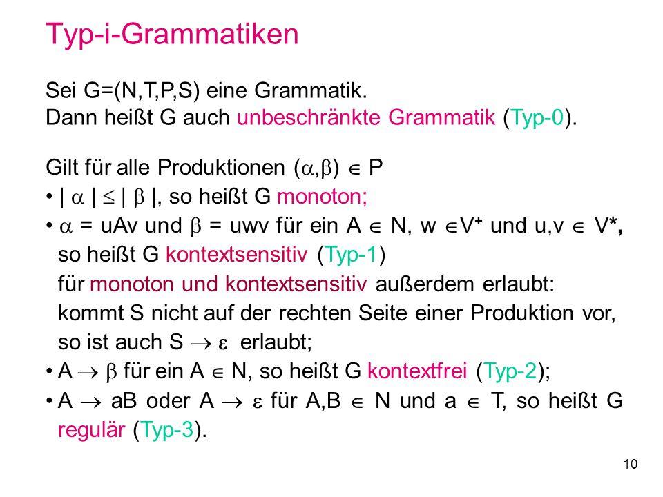 10 Typ-i-Grammatiken Sei G=(N,T,P,S) eine Grammatik. Dann heißt G auch unbeschränkte Grammatik (Typ-0). Gilt für alle Produktionen (, ) P | | | |, so