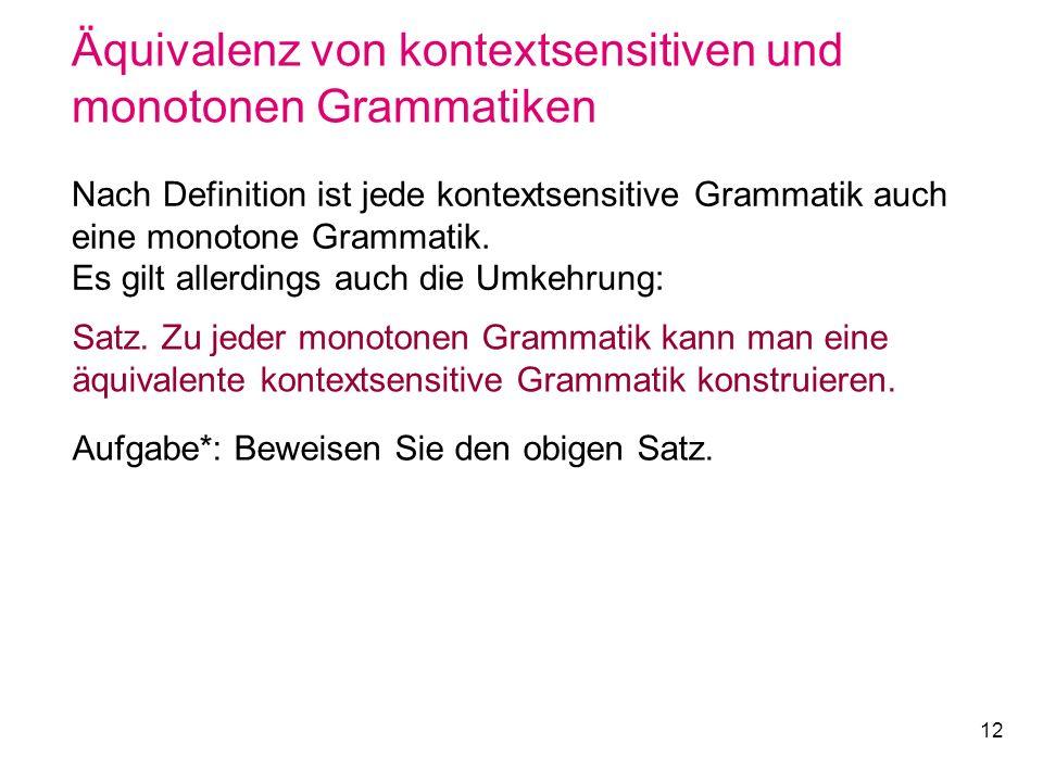 12 Äquivalenz von kontextsensitiven und monotonen Grammatiken Nach Definition ist jede kontextsensitive Grammatik auch eine monotone Grammatik. Es gil