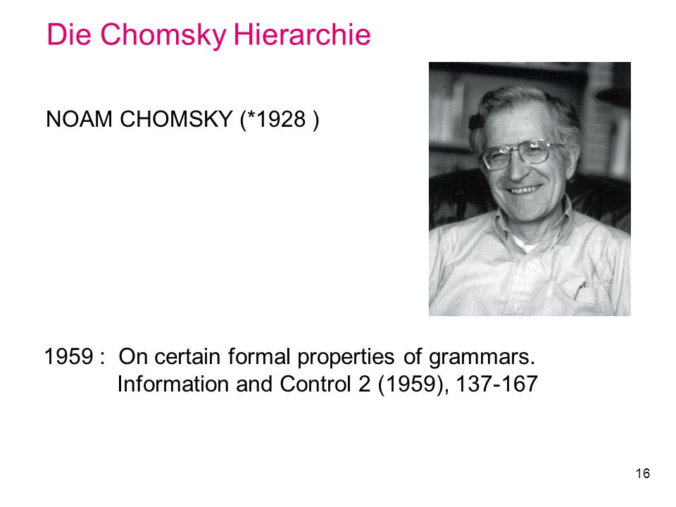 16 Die Chomsky Hierarchie NOAM CHOMSKY (*1928 ) 1959 : On certain formal properties of grammars. Information and Control 2 (1959), 137-167