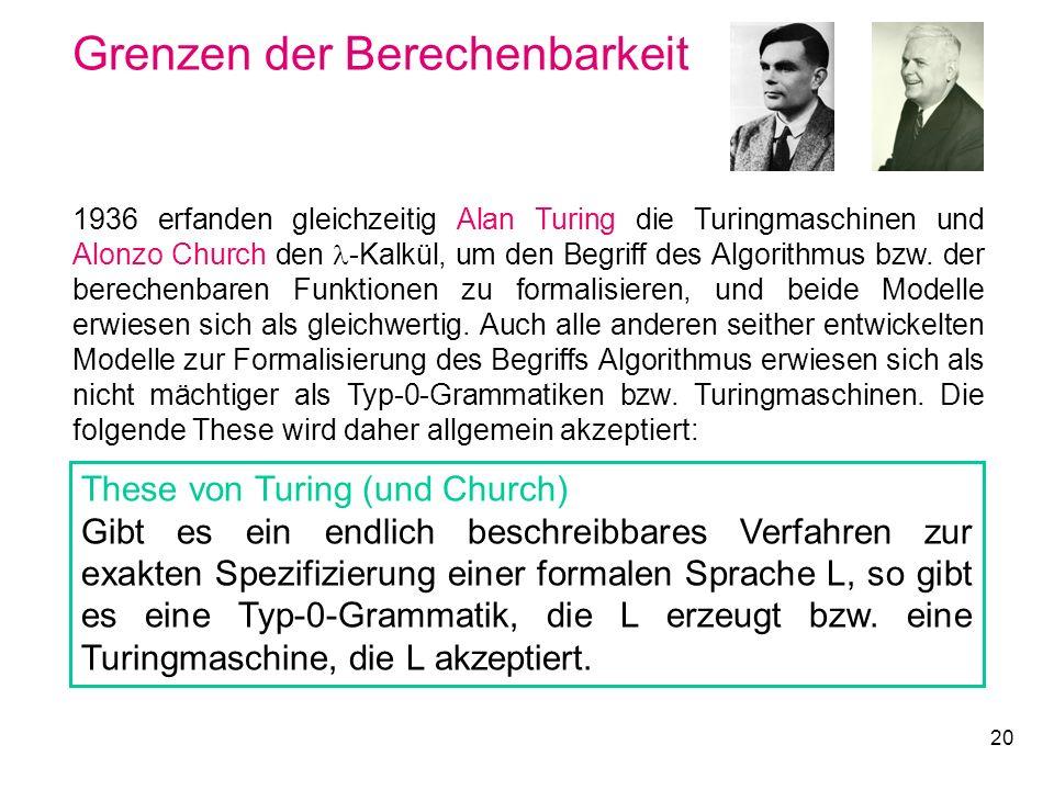 20 Grenzen der Berechenbarkeit 1936 erfanden gleichzeitig Alan Turing die Turingmaschinen und Alonzo Church den -Kalkül, um den Begriff des Algorithmu