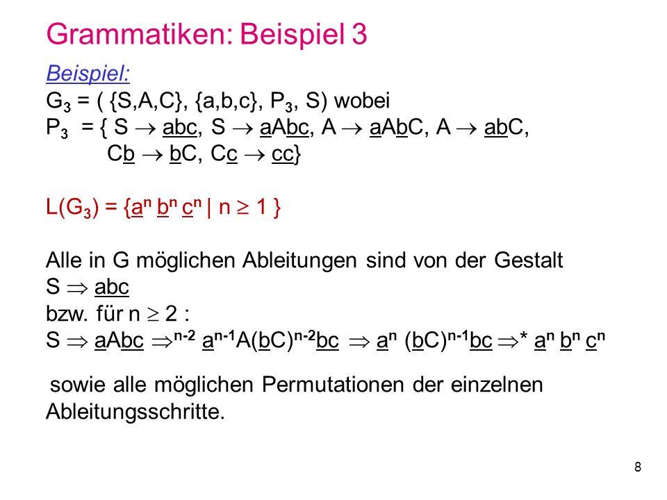 8 Grammatiken: Beispiel 3 Beispiel: G 3 = ( {S,A,C}, {a,b,c}, P 3, S) wobei P 3 = { S abc, S aAbc, A aAbC, A abC, Cb bC, Cc cc} L(G 3 ) = {a n b n c n