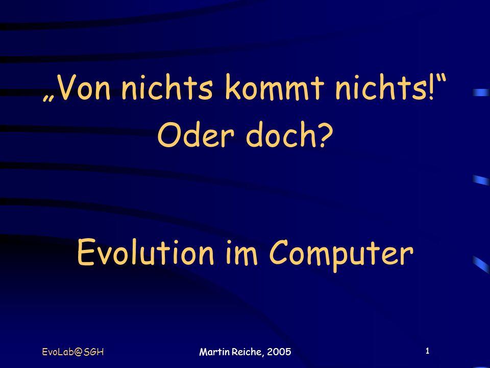 1 EvoLab@SGHMartin Reiche, 2005 Von nichts kommt nichts! Oder doch? Evolution im Computer
