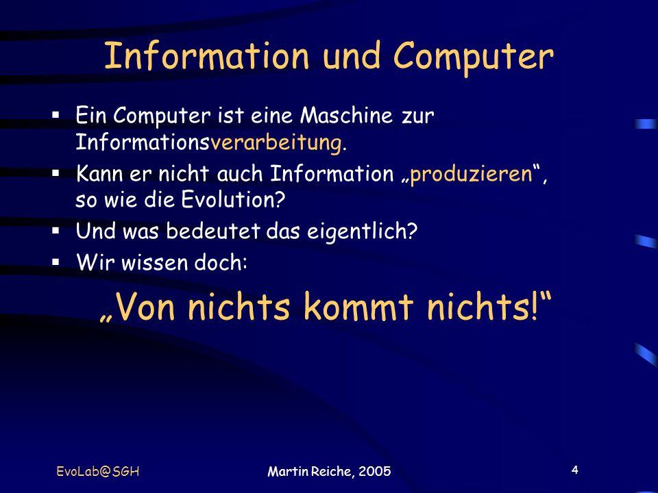 4 EvoLab@SGHMartin Reiche, 2005 Information und Computer Ein Computer ist eine Maschine zur Informationsverarbeitung. Kann er nicht auch Information p