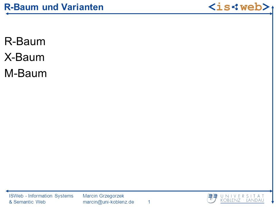 ISWeb - Information Systems & Semantic Web Marcin Grzegorzek marcin@uni-koblenz.de1 R-Baum und Varianten R-Baum X-Baum M-Baum