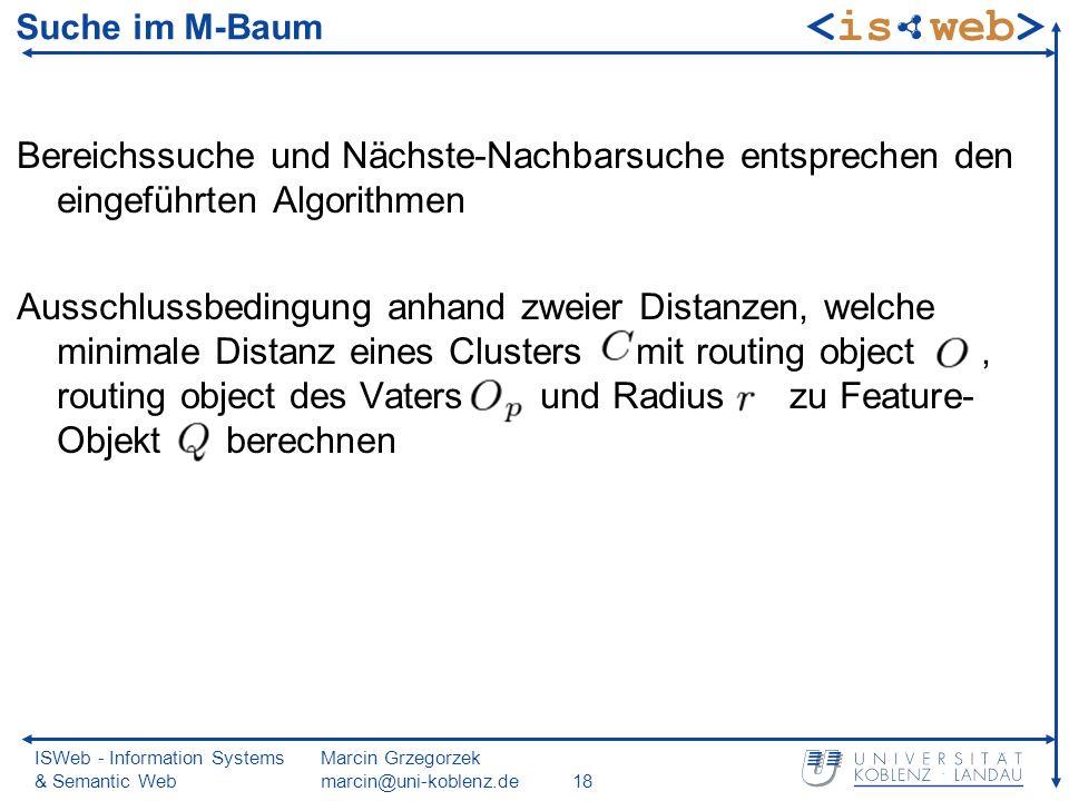 ISWeb - Information Systems & Semantic Web Marcin Grzegorzek marcin@uni-koblenz.de18 Suche im M-Baum Bereichssuche und Nächste-Nachbarsuche entsprechen den eingeführten Algorithmen Ausschlussbedingung anhand zweier Distanzen, welche minimale Distanz eines Clusters mit routing object, routing object des Vaters und Radius zu Feature- Objekt berechnen