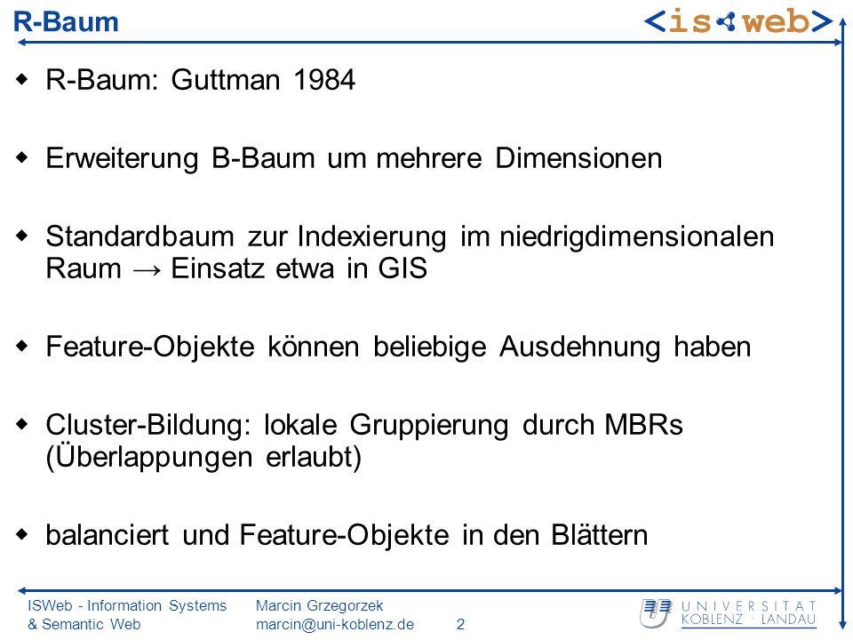 ISWeb - Information Systems & Semantic Web Marcin Grzegorzek marcin@uni-koblenz.de2 R-Baum R-Baum: Guttman 1984 Erweiterung B-Baum um mehrere Dimensionen Standardbaum zur Indexierung im niedrigdimensionalen Raum Einsatz etwa in GIS Feature-Objekte können beliebige Ausdehnung haben Cluster-Bildung: lokale Gruppierung durch MBRs (Überlappungen erlaubt) balanciert und Feature-Objekte in den Blättern