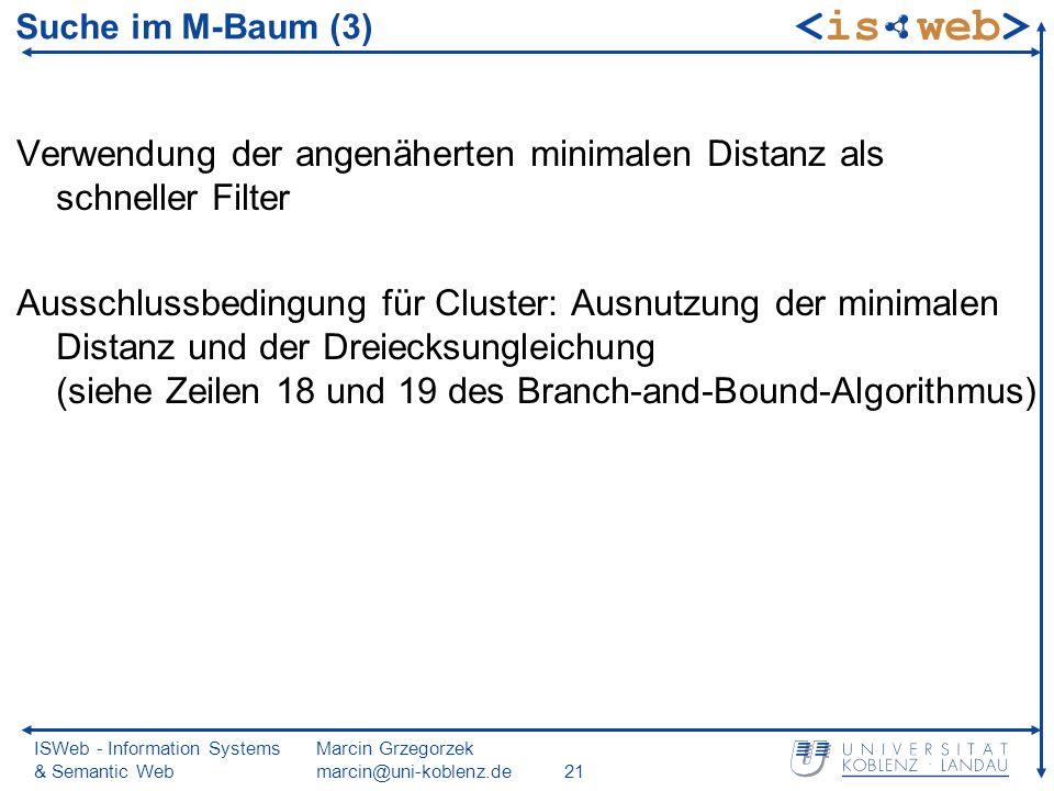 ISWeb - Information Systems & Semantic Web Marcin Grzegorzek marcin@uni-koblenz.de21 Suche im M-Baum (3) Verwendung der angenäherten minimalen Distanz als schneller Filter Ausschlussbedingung für Cluster: Ausnutzung der minimalen Distanz und der Dreiecksungleichung (siehe Zeilen 18 und 19 des Branch-and-Bound-Algorithmus)