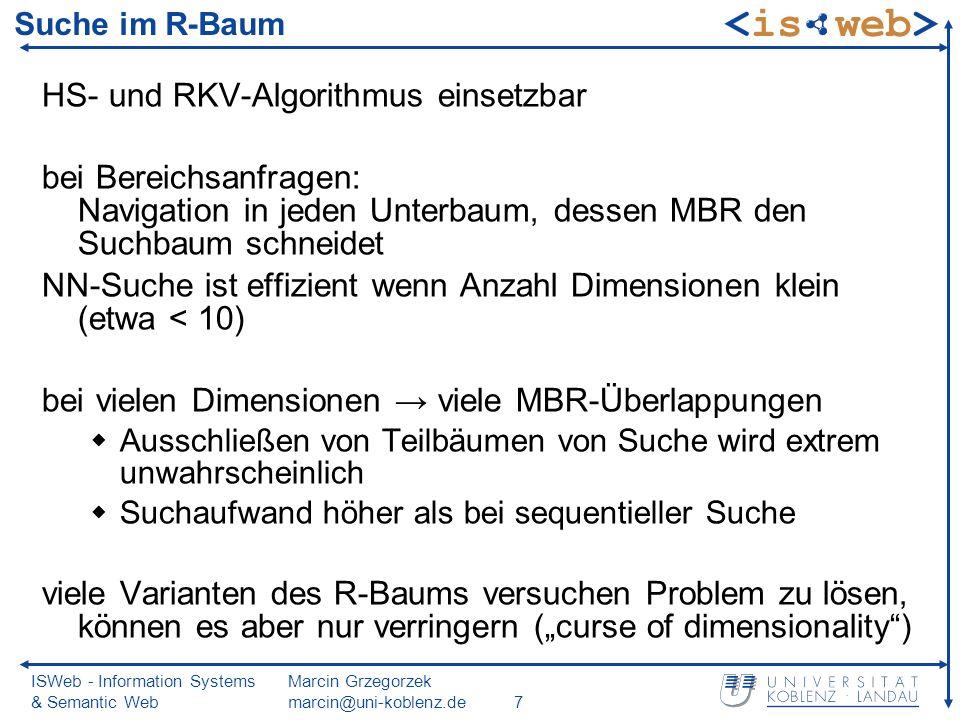 ISWeb - Information Systems & Semantic Web Marcin Grzegorzek marcin@uni-koblenz.de7 Suche im R-Baum HS- und RKV-Algorithmus einsetzbar bei Bereichsanfragen: Navigation in jeden Unterbaum, dessen MBR den Suchbaum schneidet NN-Suche ist effizient wenn Anzahl Dimensionen klein (etwa < 10) bei vielen Dimensionen viele MBR-Überlappungen Ausschließen von Teilbäumen von Suche wird extrem unwahrscheinlich Suchaufwand höher als bei sequentieller Suche viele Varianten des R-Baums versuchen Problem zu lösen, können es aber nur verringern (curse of dimensionality)