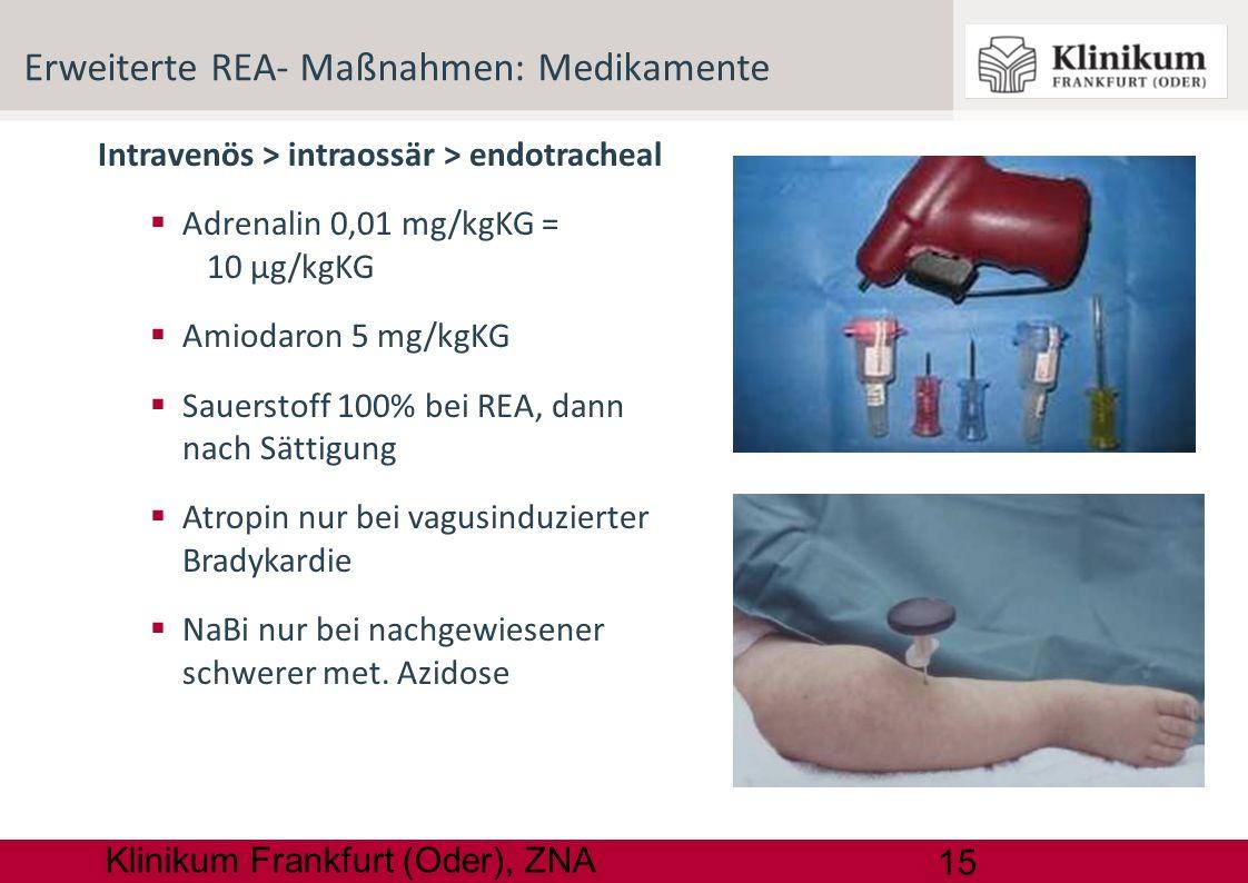 15 Klinikum Frankfurt (Oder), ZNA Intravenös > intraossär > endotracheal Adrenalin 0,01 mg/kgKG = 10 µg/kgKG Amiodaron 5 mg/kgKG Sauerstoff 100% bei R