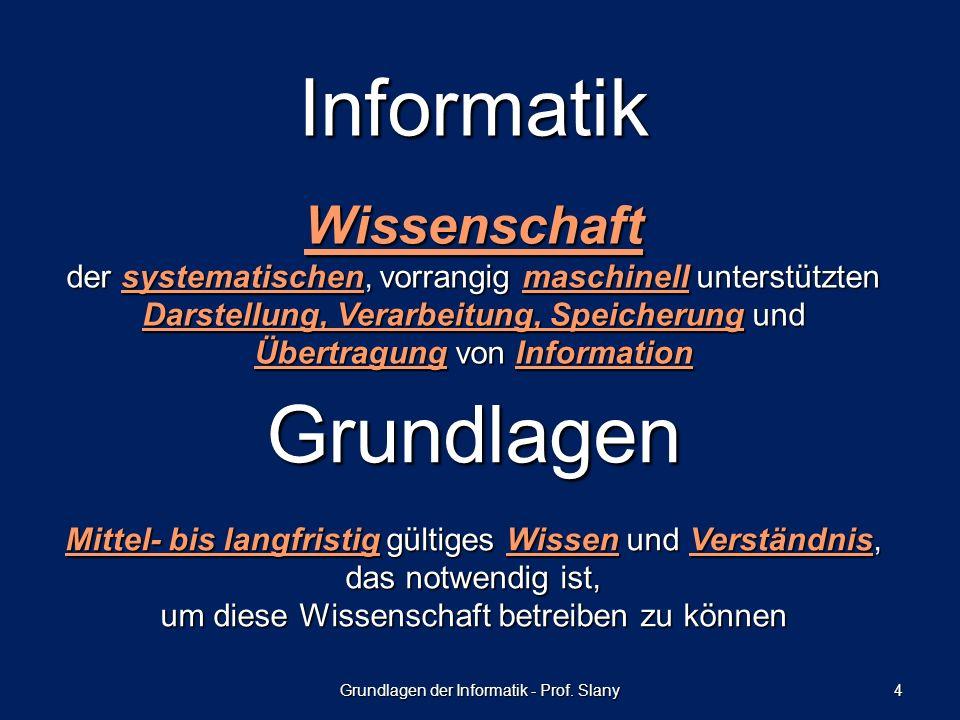 Grundlagen der Informatik - Prof. Slany 4 Informatik Wissenschaft der systematischen, vorrangig maschinell unterstützten Darstellung, Verarbeitung, Sp