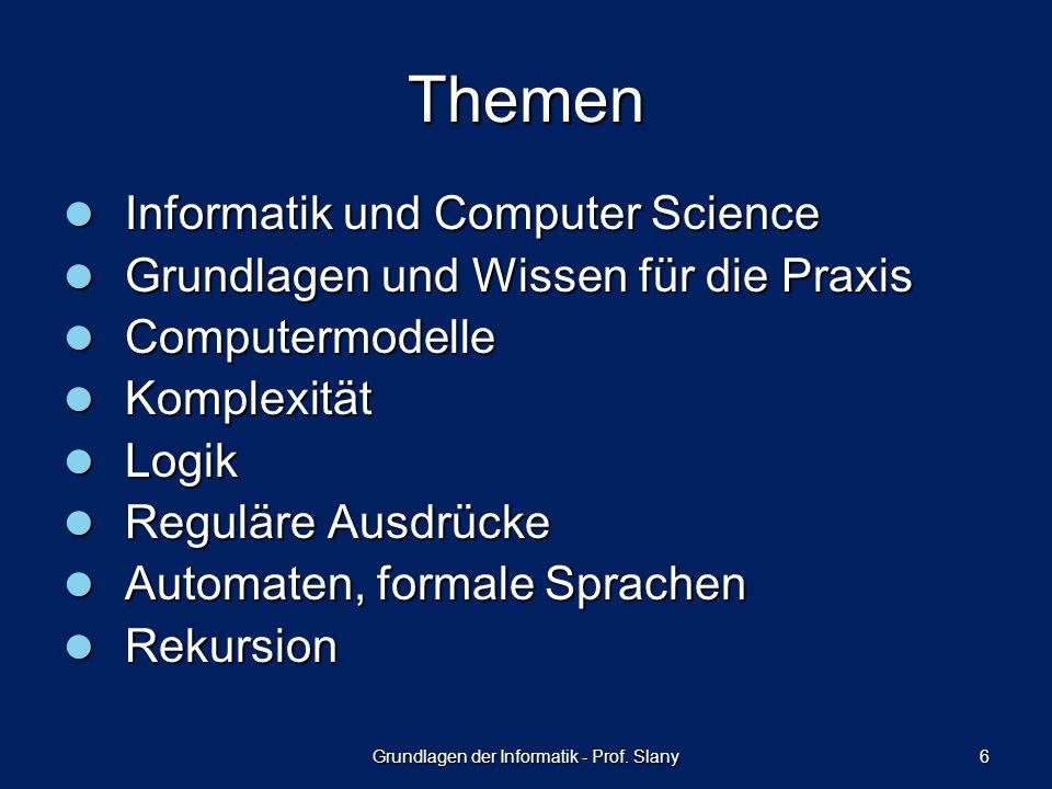 Grundlagen der Informatik - Prof. Slany 6 Themen Informatik und Computer Science Informatik und Computer Science Grundlagen und Wissen für die Praxis