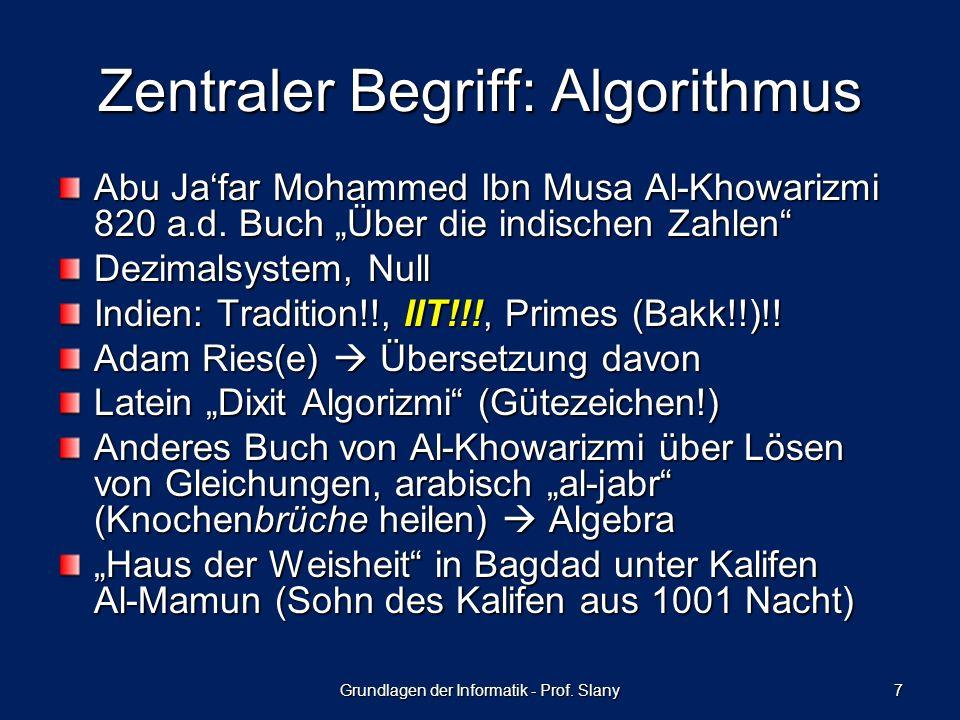 Grundlagen der Informatik - Prof. Slany 7 Zentraler Begriff: Algorithmus Abu Jafar Mohammed Ibn Musa Al-Khowarizmi 820 a.d. Buch Über die indischen Za