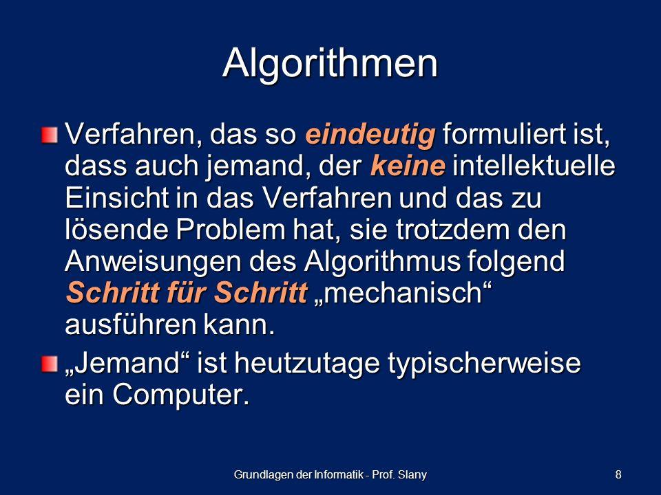 Grundlagen der Informatik - Prof. Slany 8 Algorithmen Verfahren, das so eindeutig formuliert ist, dass auch jemand, der keine intellektuelle Einsicht